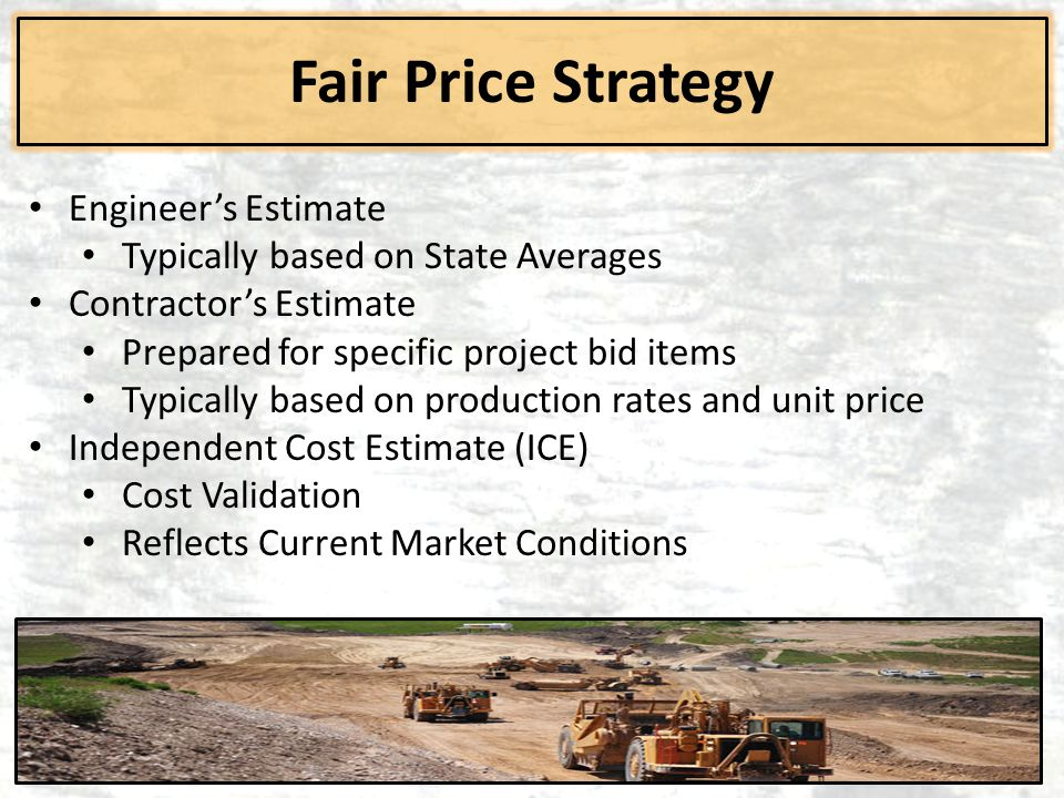 Fair Price Strategy Engineer's Estimate Typically based on State Averages Contractor's Estimate Prepared for specific project bid items Typically base
