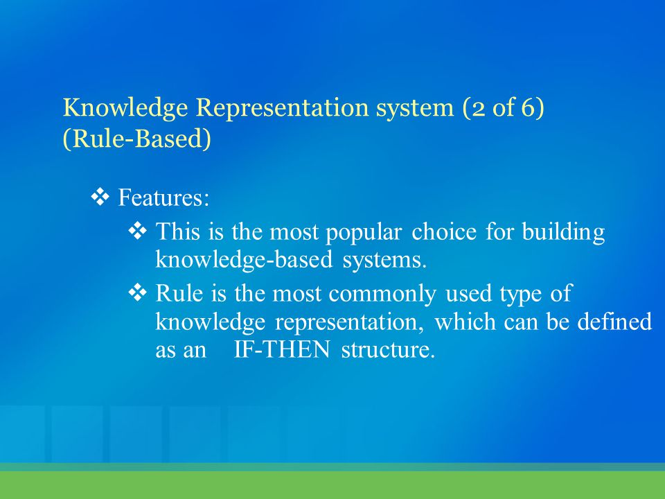  Features:  This is the most popular choice for building knowledge-based systems.  Rule is the most commonly used type of knowledge representation,