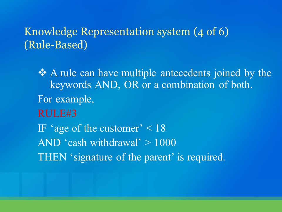  A rule can have multiple antecedents joined by the keywords AND, OR or a combination of both. For example, RULE#3 IF 'age of the customer' < 18 AND