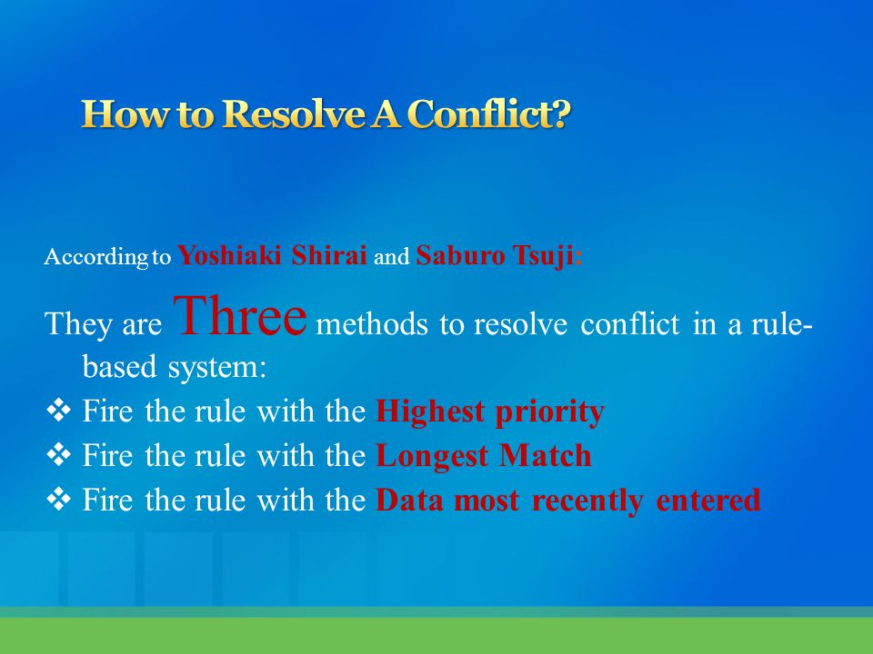 According to Yoshiaki Shirai and Saburo Tsuji: They are Three methods to resolve conflict in a rule- based system:  Fire the rule with the Highest priority  Fire the rule with the Longest Match  Fire the rule with the Data most recently entered