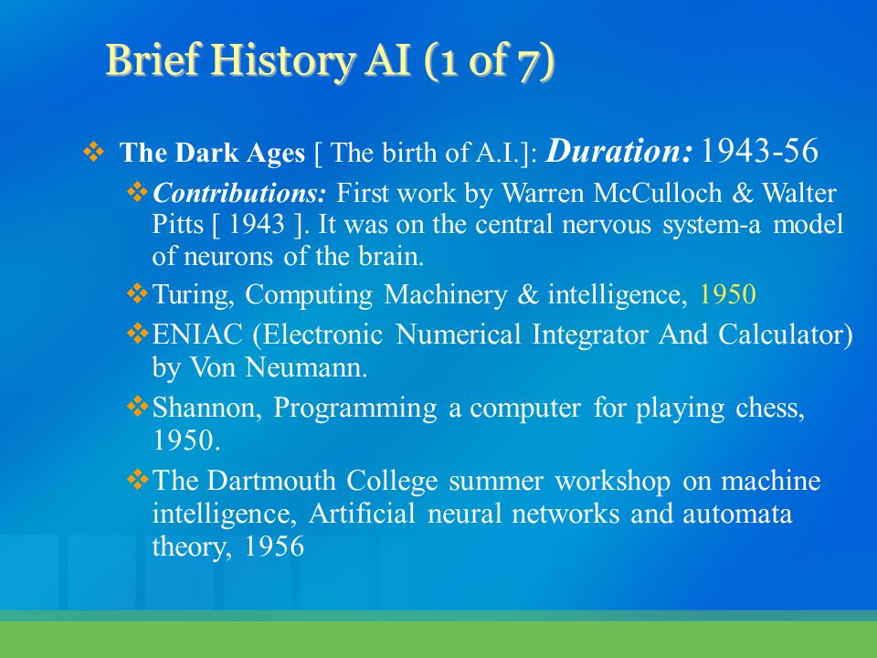  The Dark Ages [ The birth of A.I.]: Duration: 1943-56  Contributions: First work by Warren McCulloch & Walter Pitts [ 1943 ].