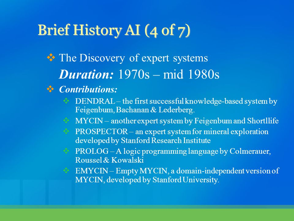  The Discovery of expert systems Duration: 1970s – mid 1980s  Contributions:  DENDRAL – the first successful knowledge-based system by Feigenbum, B