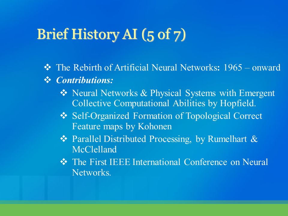  The Rebirth of Artificial Neural Networks: 1965 – onward  Contributions:  Neural Networks & Physical Systems with Emergent Collective Computational Abilities by Hopfield.