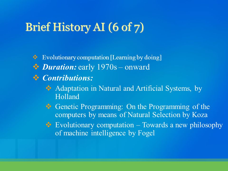  Evolutionary computation [Learning by doing]  Duration: early 1970s – onward  Contributions:  Adaptation in Natural and Artificial Systems, by Ho