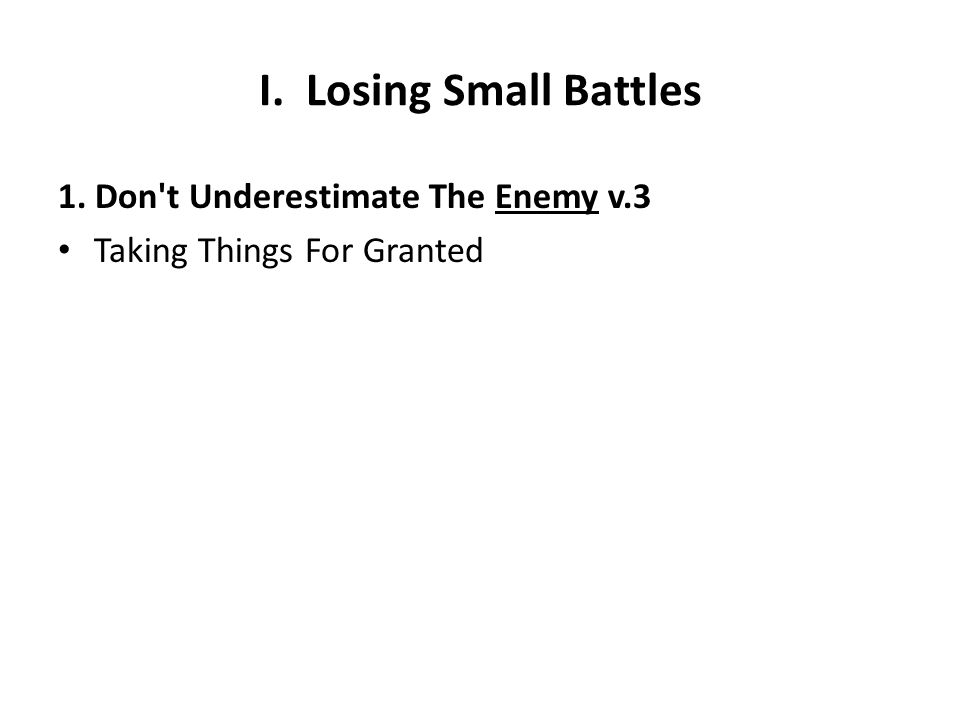 I. Losing Small Battles 1. Don t Underestimate The Enemy v.3 Taking Things For Granted