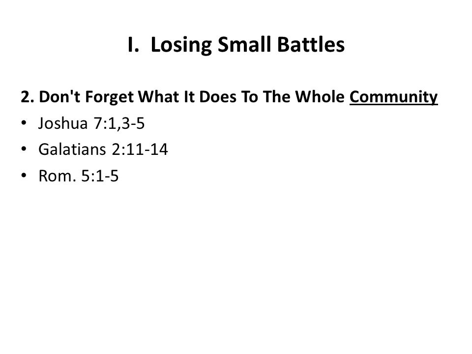 I. Losing Small Battles 2. Don't Forget What It Does To The Whole Community Joshua 7:1,3-5 Galatians 2:11-14 Rom. 5:1-5