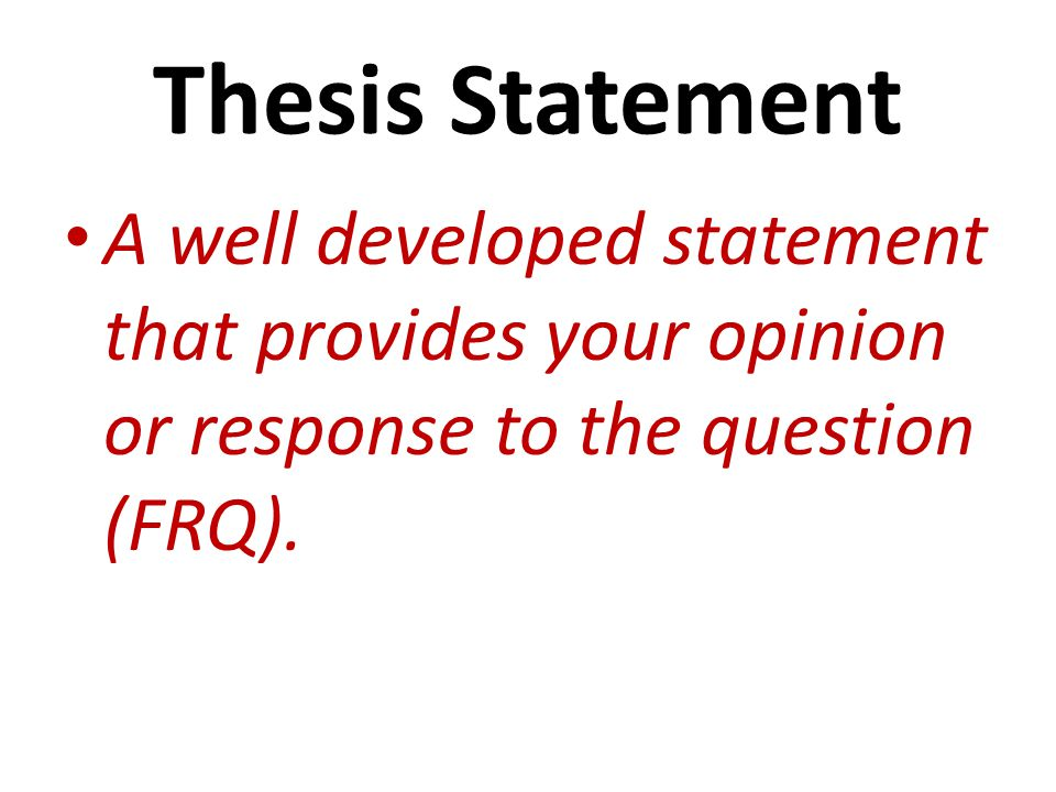 Thesis Statement A well developed statement that provides your opinion or response to the question (FRQ).
