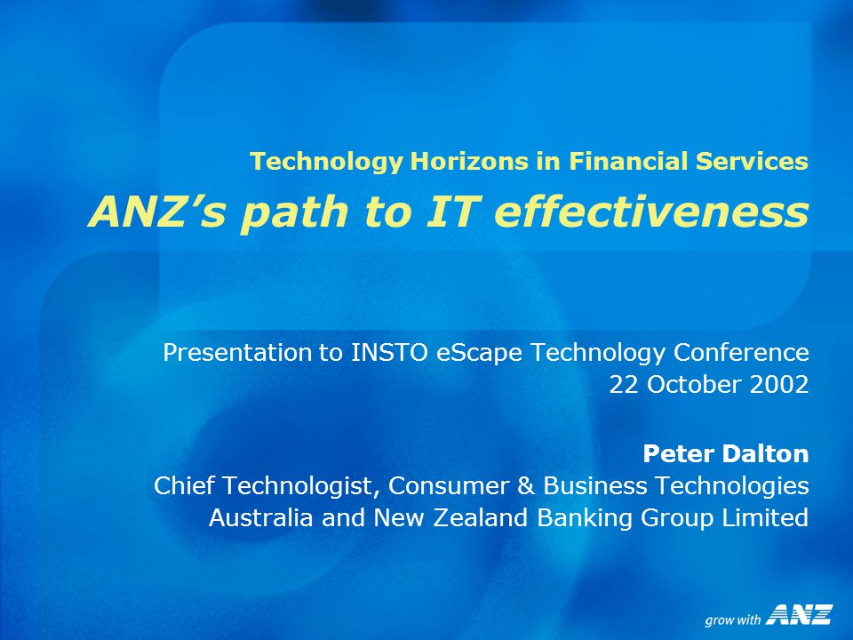 Technology Horizons in Financial Services ANZ's path to IT effectiveness Presentation to INSTO eScape Technology Conference 22 October 2002 Peter Dalton Chief Technologist, Consumer & Business Technologies Australia and New Zealand Banking Group Limited