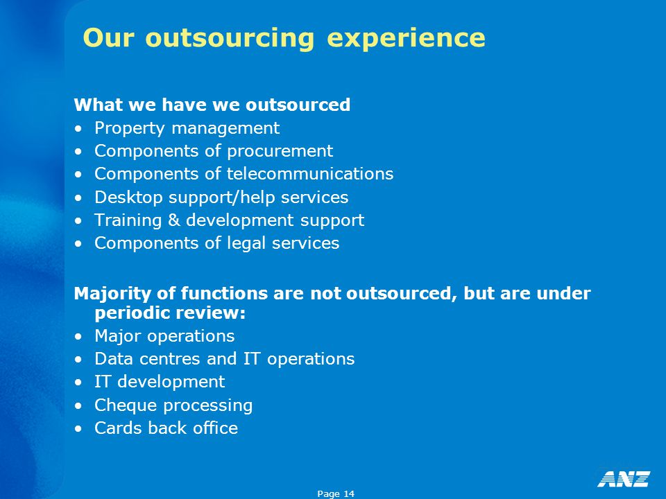 Page 14 Our outsourcing experience What we have we outsourced Property management Components of procurement Components of telecommunications Desktop support/help services Training & development support Components of legal services Majority of functions are not outsourced, but are under periodic review: Major operations Data centres and IT operations IT development Cheque processing Cards back office