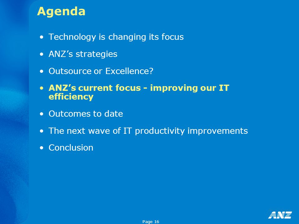 Page 16 Agenda Technology is changing its focus ANZ's strategies Outsource or Excellence? ANZ's current focus - improving our IT efficiency Outcomes t