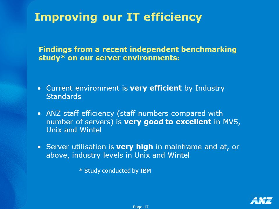 Page 17 Improving our IT efficiency Current environment is very efficient by Industry Standards ANZ staff efficiency (staff numbers compared with number of servers) is very good to excellent in MVS, Unix and Wintel Server utilisation is very high in mainframe and at, or above, industry levels in Unix and Wintel * Study conducted by IBM Findings from a recent independent benchmarking study* on our server environments: