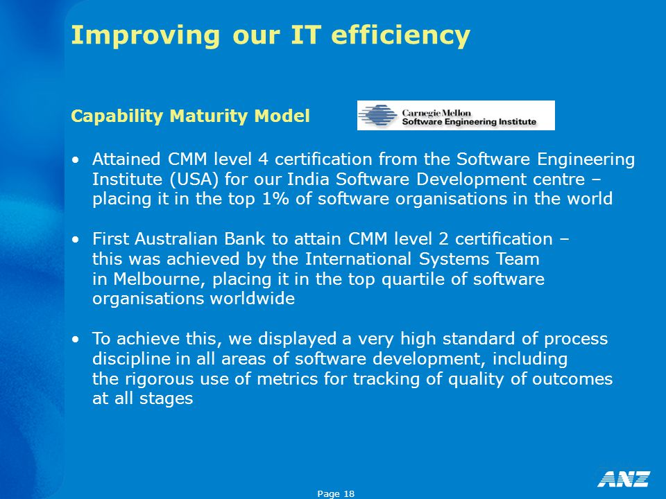 Page 18 Improving our IT efficiency Attained CMM level 4 certification from the Software Engineering Institute (USA) for our India Software Developmen
