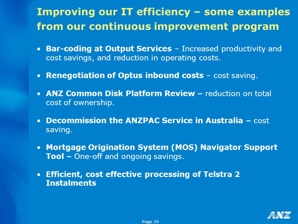 Page 19 Improving our IT efficiency – some examples from our continuous improvement program Bar-coding at Output Services – Increased productivity and cost savings, and reduction in operating costs.