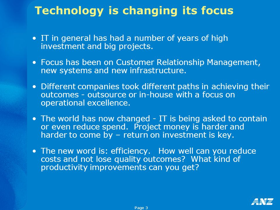 Page 3 Technology is changing its focus IT in general has had a number of years of high investment and big projects.