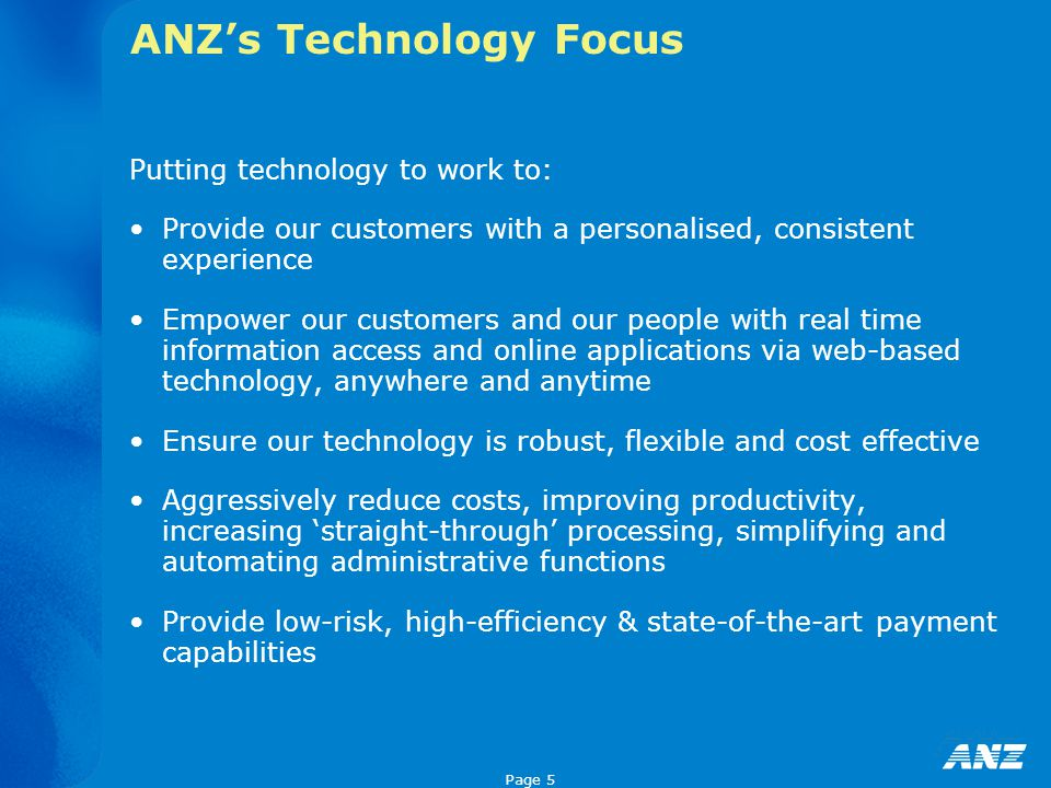 Page 5 ANZ's Technology Focus Putting technology to work to: Provide our customers with a personalised, consistent experience Empower our customers an
