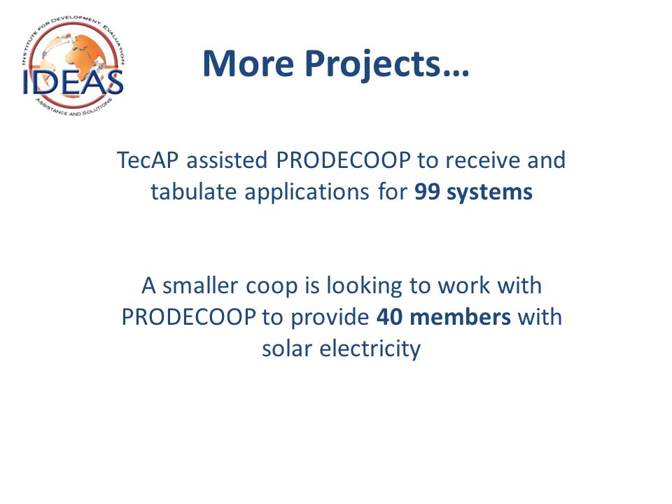 More Projects… TecAP assisted PRODECOOP to receive and tabulate applications for 99 systems A smaller coop is looking to work with PRODECOOP to provide 40 members with solar electricity