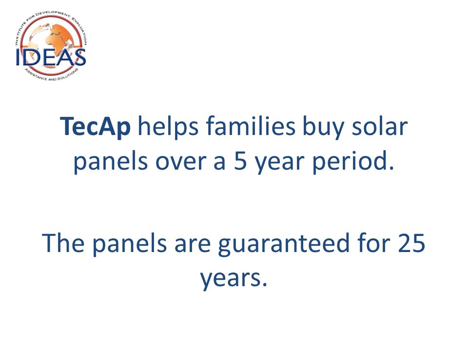 TecAp helps families buy solar panels over a 5 year period. The panels are guaranteed for 25 years.