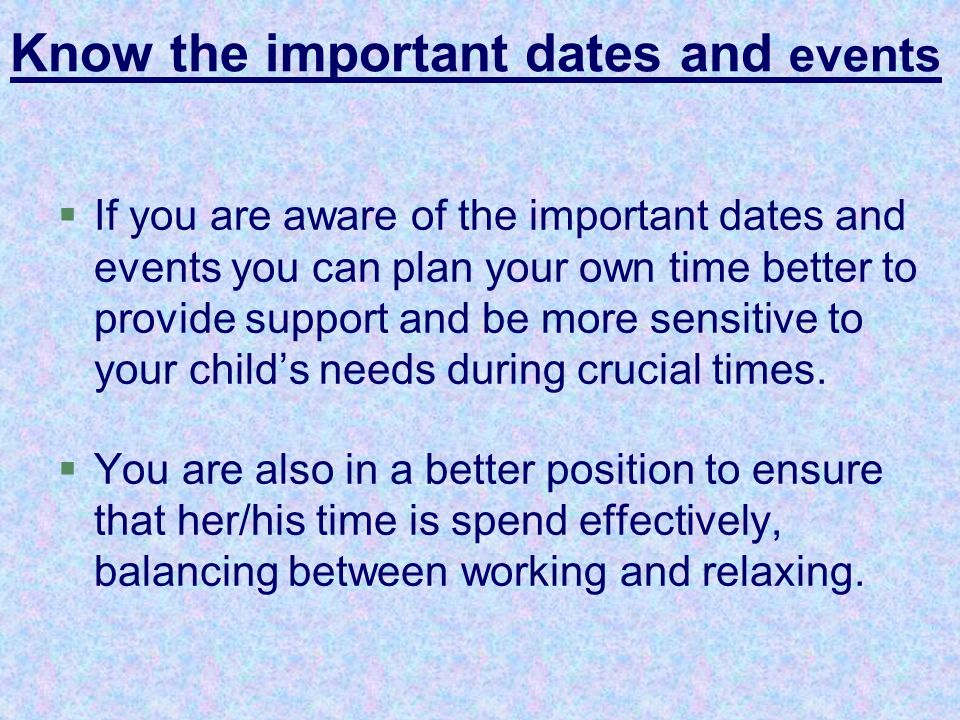 §If you are aware of the important dates and events you can plan your own time better to provide support and be more sensitive to your child's needs d