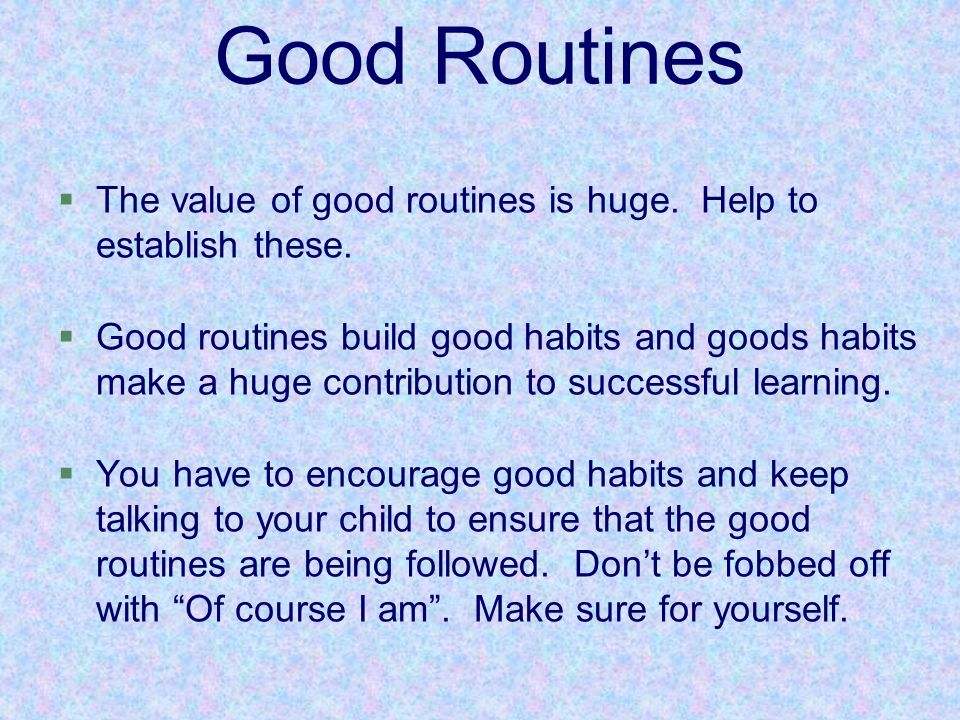 §The value of good routines is huge. Help to establish these. §Good routines build good habits and goods habits make a huge contribution to successful