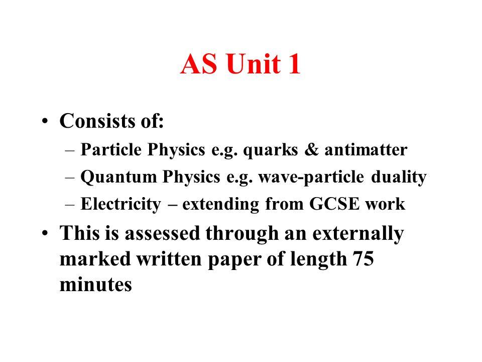 AS Unit 1 Consists of: –Particle Physics e.g. quarks & antimatter –Quantum Physics e.g.