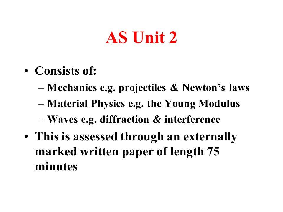 AS Unit 2 Consists of: –Mechanics e.g. projectiles & Newton's laws –Material Physics e.g.
