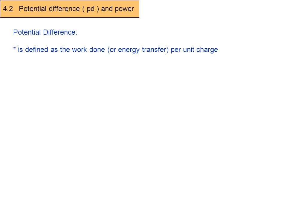 4.2 Potential difference ( pd ) and power Potential Difference: * is defined as the work done (or energy transfer) per unit charge V (Volt) = W (work done, J) Q (charge, C) B A + + If 1J of work is done in moving 1 C of positive charge from A to B then the Pd is 1V 1V = 1 J / C