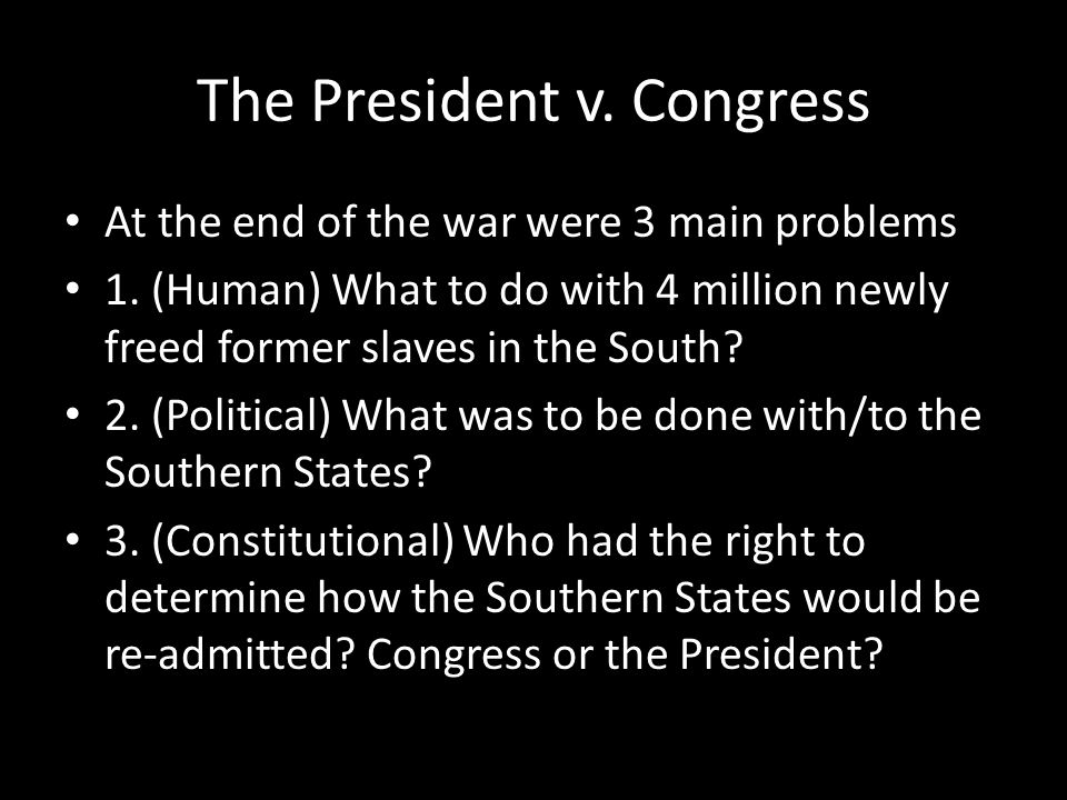 The President v. Congress At the end of the war were 3 main problems 1. (Human) What to do with 4 million newly freed former slaves in the South? 2. (