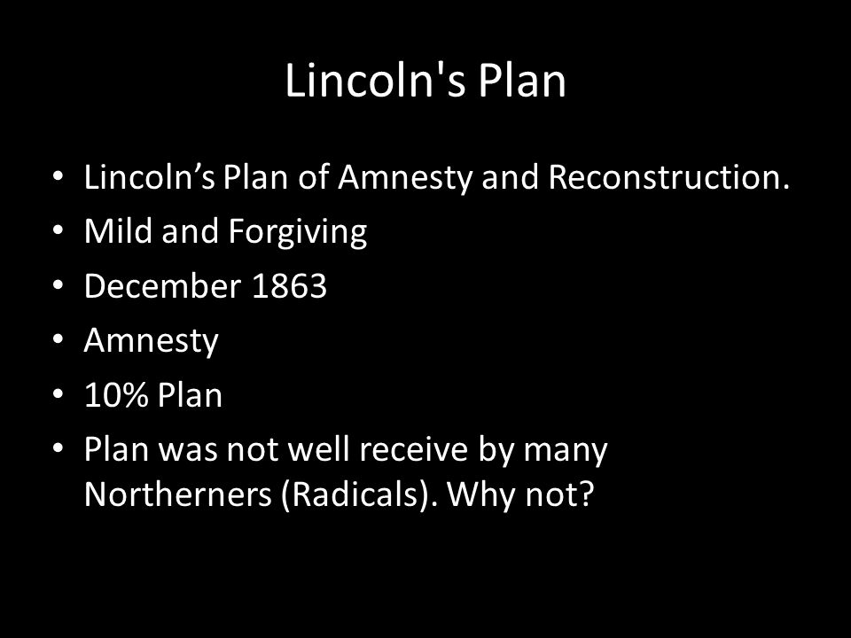 Lincoln's Plan Lincoln's Plan of Amnesty and Reconstruction. Mild and Forgiving December 1863 Amnesty 10% Plan Plan was not well receive by many North