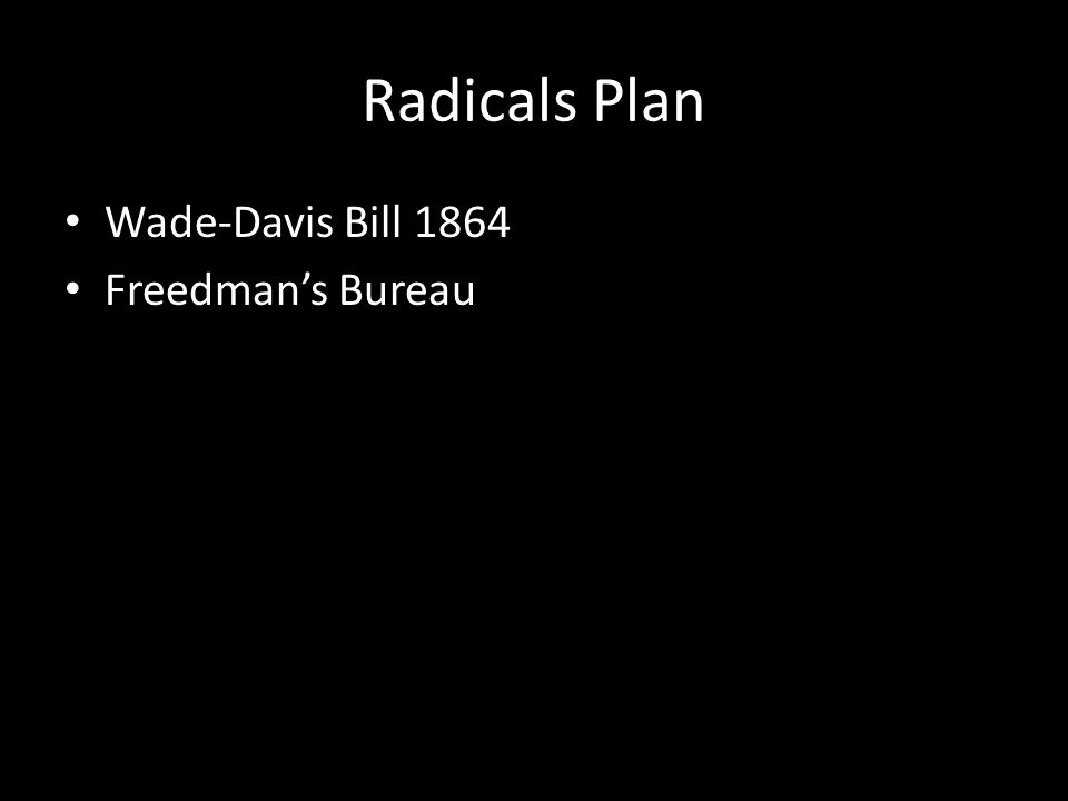 Radicals Plan Wade-Davis Bill 1864 Freedman's Bureau