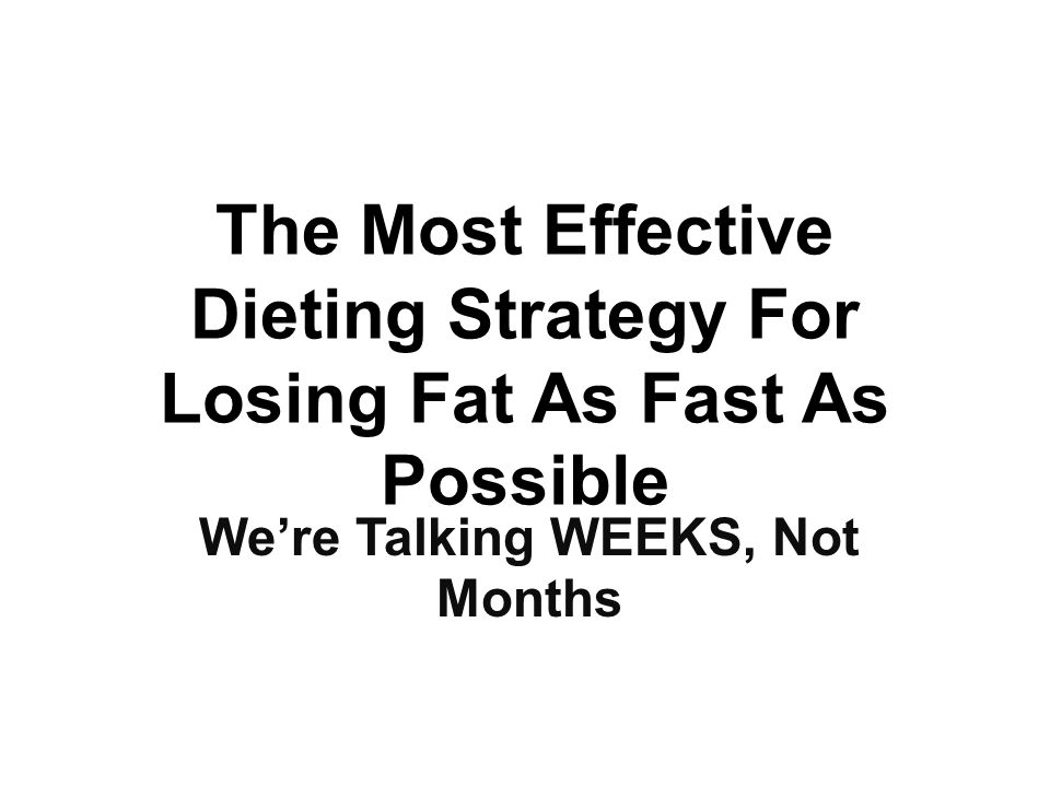 The Most Effective Dieting Strategy For Losing Fat As Fast As Possible We're Talking WEEKS, Not Months