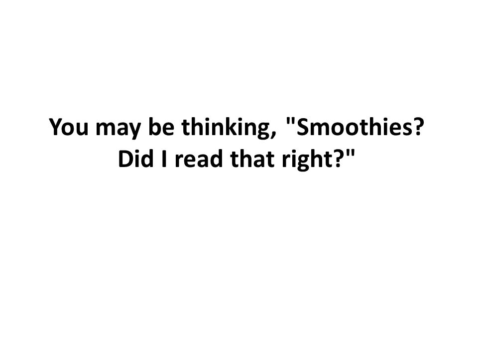 You may be thinking, Smoothies Did I read that right