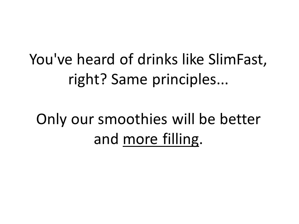 You ve heard of drinks like SlimFast, right. Same principles...