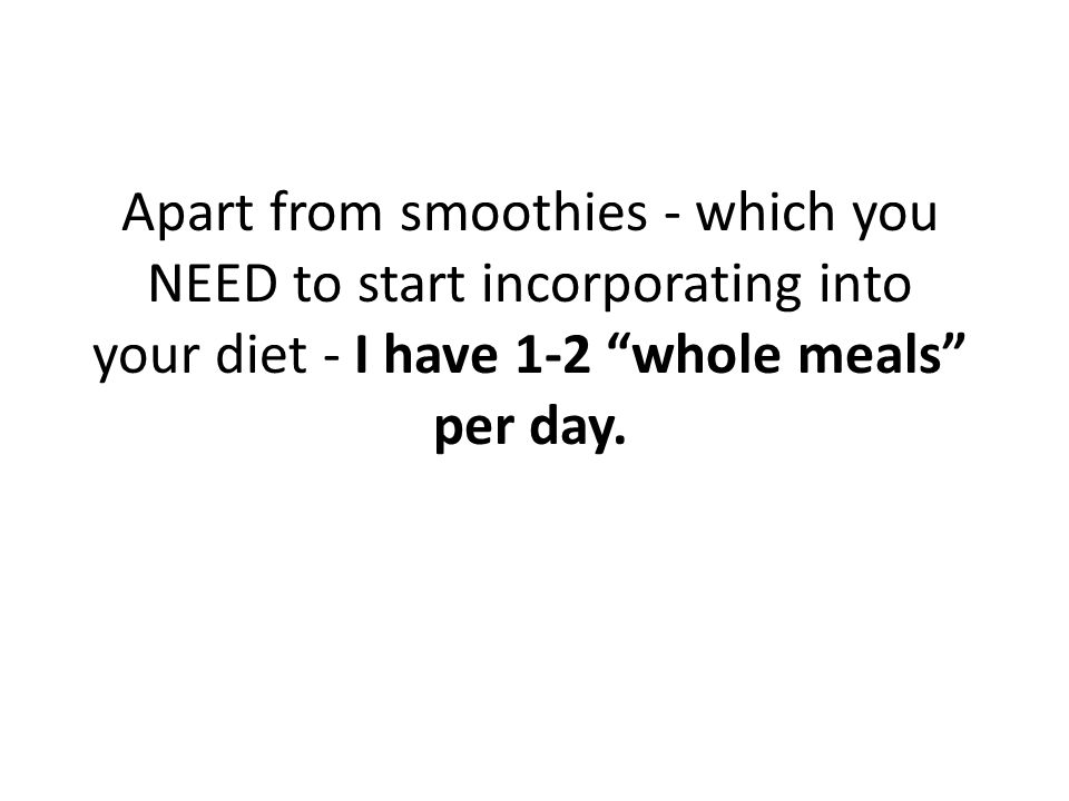 Apart from smoothies - which you NEED to start incorporating into your diet - I have 1-2 whole meals per day.