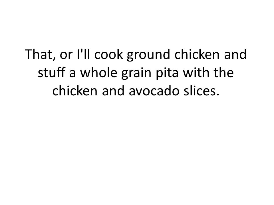 That, or I ll cook ground chicken and stuff a whole grain pita with the chicken and avocado slices.