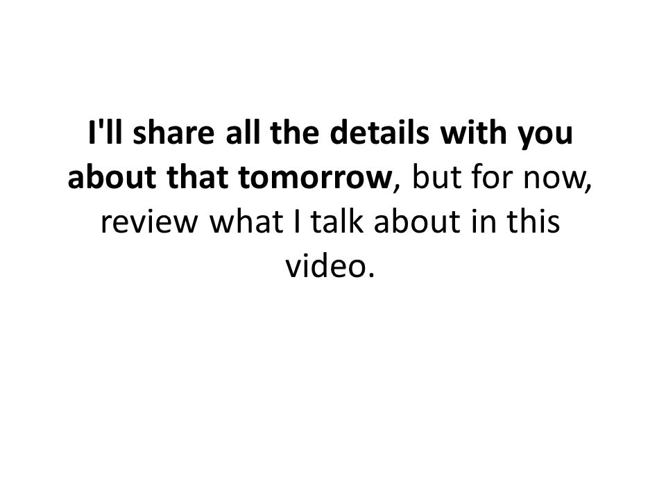 I ll share all the details with you about that tomorrow, but for now, review what I talk about in this video.