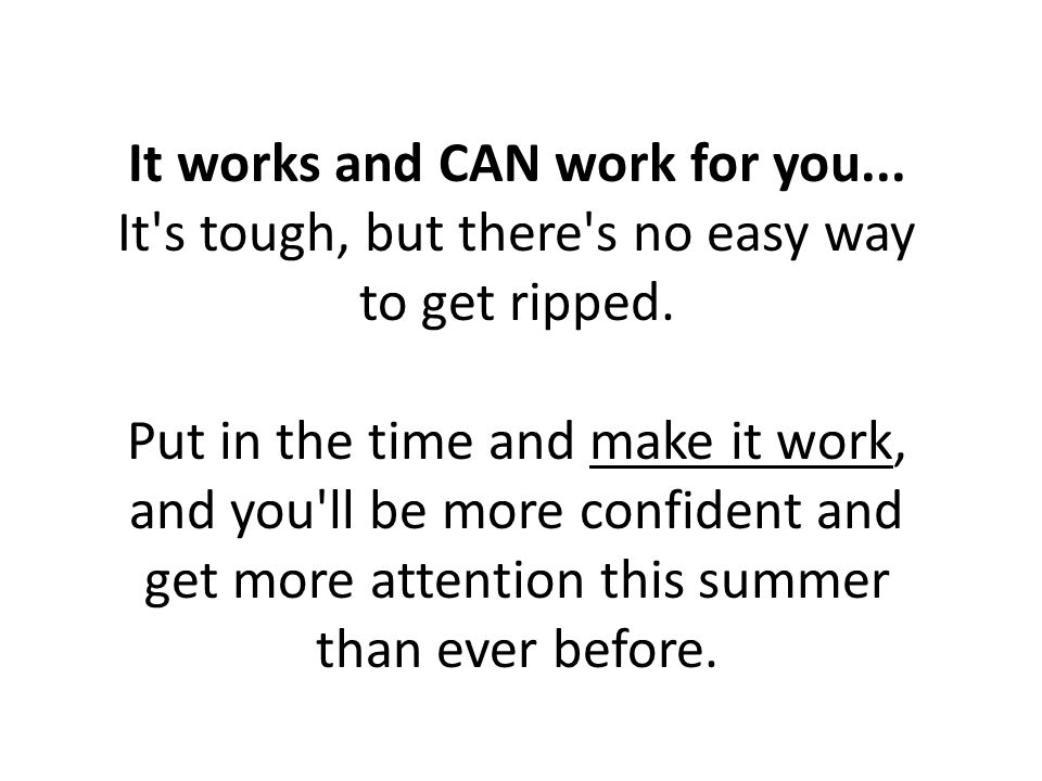 It works and CAN work for you... It s tough, but there s no easy way to get ripped.