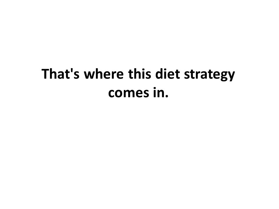 That s where this diet strategy comes in.