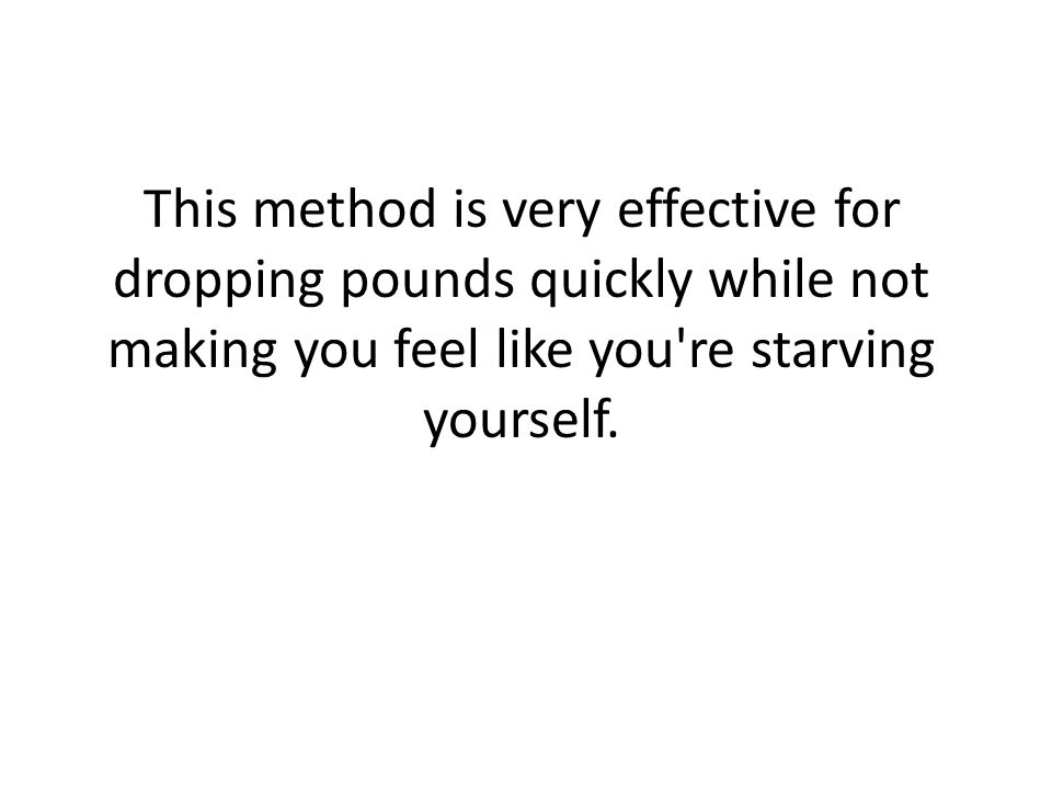 This method is very effective for dropping pounds quickly while not making you feel like you re starving yourself.