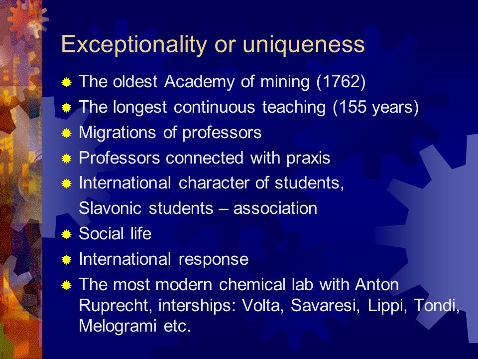 Exceptionality or uniqueness  The oldest Academy of mining (1762)  The longest continuous teaching (155 years)  Migrations of professors  Professors connected with praxis  International character of students, Slavonic students – association  Social life  International response  The most modern chemical lab with Anton Ruprecht, interships: Volta, Savaresi, Lippi, Tondi, Melogrami etc.