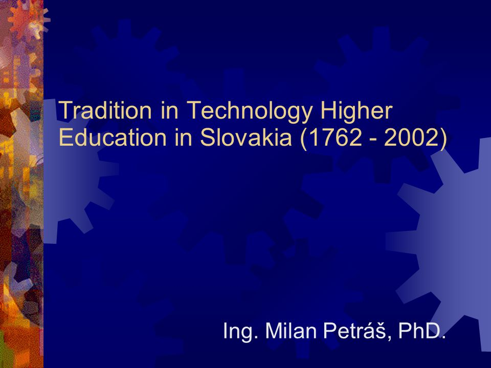 Tradition in Technology Higher Education in Slovakia (1762 - 2002) Ing. Milan Petráš, PhD.