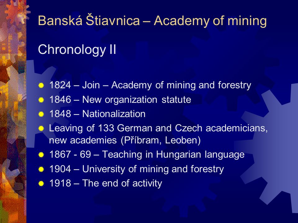 Banská Štiavnica – Academy of mining Chronology II  1824 – Join – Academy of mining and forestry  1846 – New organization statute  1848 – Nationalization  Leaving of 133 German and Czech academicians, new academies (Příbram, Leoben)  1867 - 69 – Teaching in Hungarian language  1904 – University of mining and forestry  1918 – The end of activity
