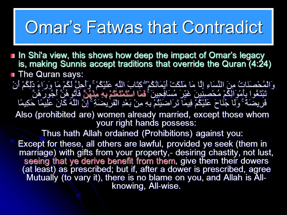 Omar's Fatwas that Contradict Even though Omar did make numerous fatwas in direct violation to the Quran, admitted by the Sunnis in the case of Tayammum, and even though he believed he could shape the Sunnah in the case of triple talaq (divorce) and the Athan, also admitted by the Sunnis, Shi a believe that there are cases where even the evidence clearly proves it, the Sunnis refuse to acknowledge that Omar made those changes, for example in the case of Nikah Mut'ah نكاح المتعة.