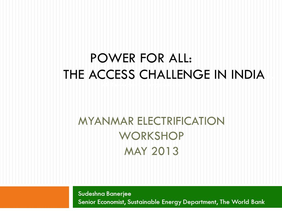 MYANMAR ELECTRIFICATION WORKSHOP MAY 2013 POWER FOR ALL: THE ACCESS CHALLENGE IN INDIA for All: The Access Challenge in India Sudeshna Banerjee Senior Economist, Sustainable Energy Department, The World Bank
