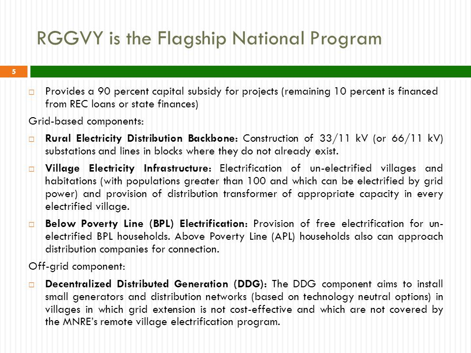 RGGVY is the Flagship National Program  Provides a 90 percent capital subsidy for projects (remaining 10 percent is financed from REC loans or state finances) Grid-based components:  Rural Electricity Distribution Backbone: Construction of 33/11 kV (or 66/11 kV) substations and lines in blocks where they do not already exist.