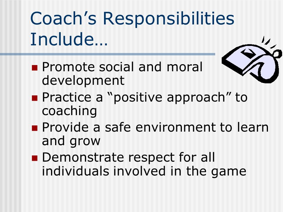 Coach's Responsibilities Include… Promote social and moral development Practice a positive approach to coaching Provide a safe environment to learn and grow Demonstrate respect for all individuals involved in the game