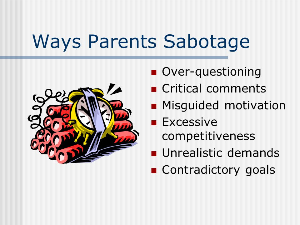 Ways Parents Sabotage Over-questioning Critical comments Misguided motivation Excessive competitiveness Unrealistic demands Contradictory goals