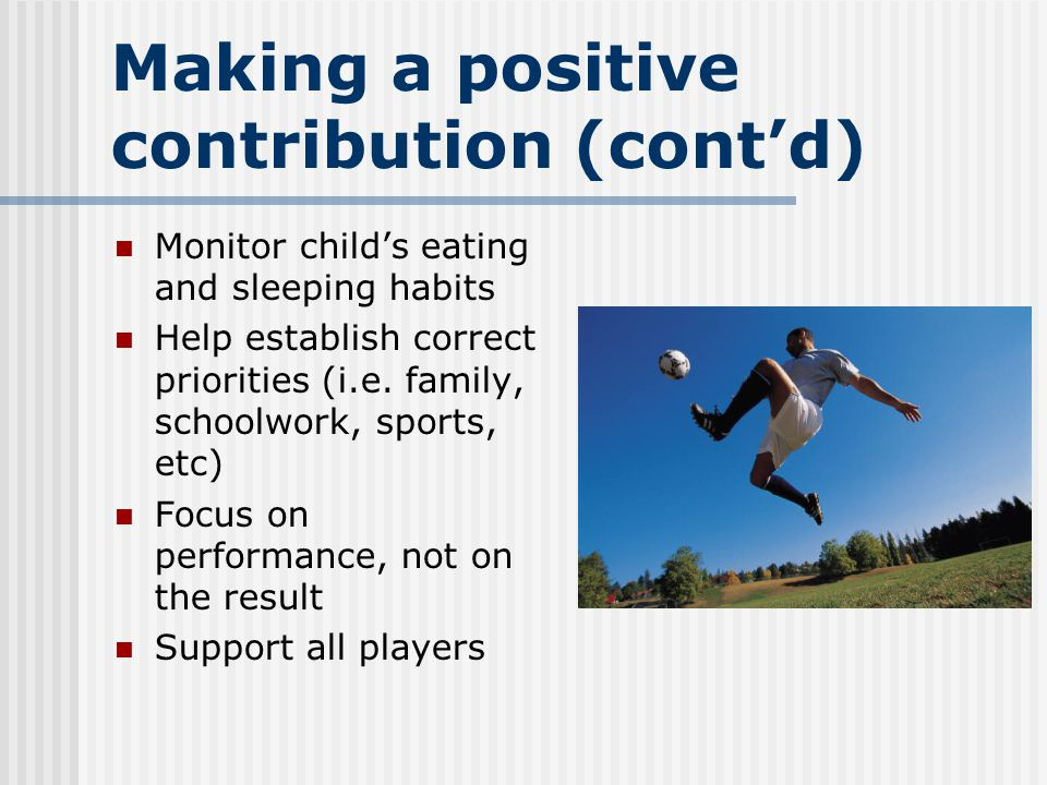 Making a positive contribution (cont'd) Monitor child's eating and sleeping habits Help establish correct priorities (i.e.
