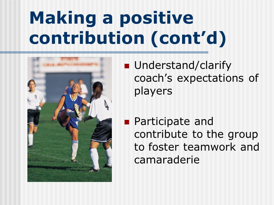 Making a positive contribution (cont'd) Understand/clarify coach's expectations of players Participate and contribute to the group to foster teamwork and camaraderie