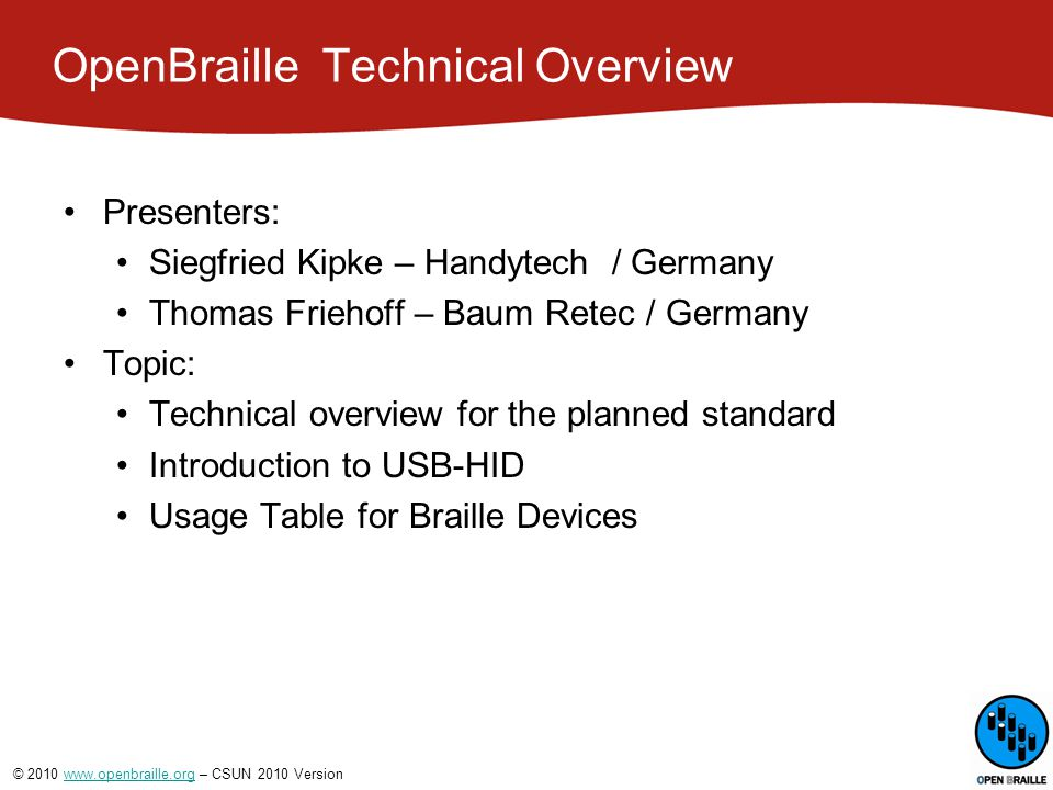 © 2010 www.openbraille.org – CSUN 2010 Versionwww.openbraille.org OpenBraille  Technical Overview Technical overview for the planned standard Physical interface Old / Historical Interface cards Serial Parallel New / Current USB Problem : Drivers need to be installed.