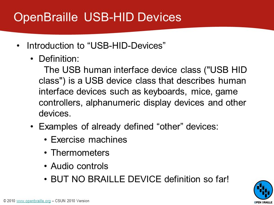 © 2010 www.openbraille.org – CSUN 2010 Versionwww.openbraille.org OpenBraille  USB-HID Devices Drivers One of the benefits of a well-defined specification like the USB HID class is the abundance of device drivers available in most modern operating systems.